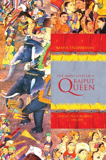 The Many Lives of a Rajput Queen - Heroic Pasts in India, c. 1500-1900 ebook by Ramya Sreenivasan