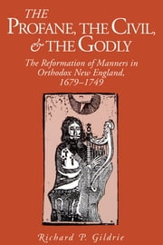 The Profane, the Civil, and the Godly - The Reformation of Manners in Orthodox New England, 1679–1749 ebook by Richard  P. Gildrie