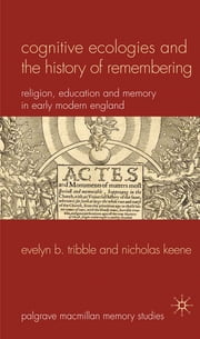 Cognitive Ecologies and the History of Remembering - Religion, Education and Memory in Early Modern England ebook by Prof Evelyn B. Tribble,Dr Nicholas Keene