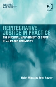Reintegrative Justice in Practice - The Informal Management of Crime in an Island Community ebook by Ms Helen Miles,Professor Peter Raynor,Mr Kevin Haines,Ms Susan Roberts