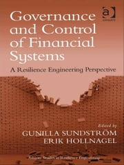 Governance and Control of Financial Systems - A Resilience Engineering Perspective ebook by Professor Erik Hollnagel,Ms Gunilla Sundström