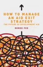 How to Manage an Aid Exit Strategy ebook by Derek Fee