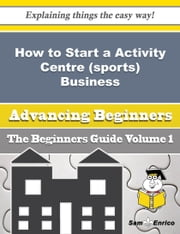 How to Start a Activity Centre (sports) Business (Beginners Guide) - How to Start a Activity Centre (sports) Business (Beginners Guide) ebook by Trenton Bethel