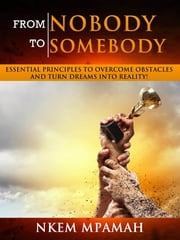 From NOBODY To SOMEBODY: Essential Principles to Overcome Obstacles and Turn Dreams into Reality! ebook by Nkem Mpamah