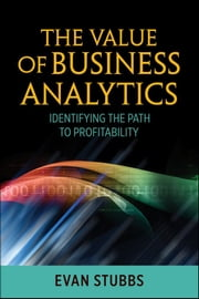 The Value of Business Analytics - Identifying the Path to Profitability ebook by Evan Stubbs