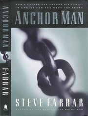 Anchor Man - How a Father Can Anchor His Family in Christ for the Next 100 Years ebook by Steve Farrar