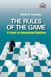 Rules of the Game - A Primer on International Relations ebook by Mark R. Amstutz