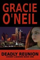 Deadly Reunion: Covert Liaisons Book One - Covert Liaisons, #1 ebook by Gracie O'Neil