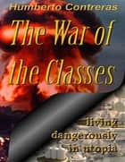 The War of the Classes: Living Dangerously in Utopia ebook by Humberto Contreras