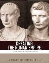 Creating the Roman Empire - The Lives and Legacies of Julius Caesar and Augustus ebook by Charles River Editors