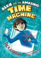 Alex and the Amazing Time Machine ebook by Rich Cohen,Kelly Murphy