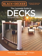 Black & Decker The Complete Guide to Decks 6th edition - Featuring the latest tools, skills, designs, materials & codes ebook by Editors of Cool Springs Press