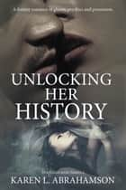 Unlocking Her History - A fantasy romance of ghosts, psychics and possession. ebook by Karen L. Abrahamson