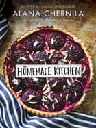 The Homemade Kitchen - Recipes for Cooking with Pleasure: A Cookbook ebook by Alana Chernila