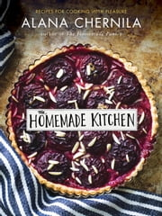The Homemade Kitchen - Recipes for Cooking with Pleasure ebook by Alana Chernila