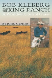 Bob Kleberg and the King Ranch - A Worldwide Sea of Grass ebook by John Cypher