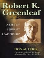 Robert K. Greenleaf - A Life of Servant Leadership ebook by Don M. Frick