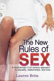The New Rules of Sex - A revolutionary 21st-century approach to sexuality, relationships, and love. ebook by Lauren Brim