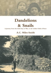 Dandelions & Snails: A Journey From the Dark Days of War, to the Golden Fields of Peace ebook by A.C Miles-Smith