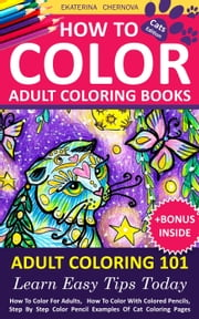 How To Color Adult Coloring Books - Adult Coloring 101: Learn Easy Tips Today. How To Color For Adults, How To Color With Colored Pencils, Step By Step Coloring Guide. Cats. - Adult Coloring 101: How To Color Adult Coloring Books, #1 ebook by Ekaterina Chernova