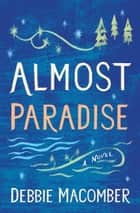 Almost Paradise - A Novel ebook by Debbie Macomber