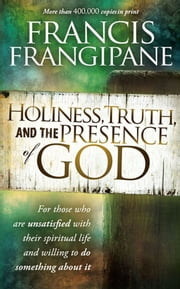 Holiness, Truth, and the Presence of God - A penetrating study of the human heart and how God prepares it for His glory ebook by Francis Frangipane