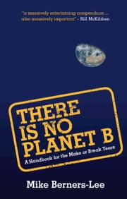 There Is No Planet B - A Handbook for the Make or Break Years ebook by Mike Berners-Lee