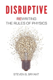 Disruptive - Rewriting the rules of physics ebook by Steven B Bryant,Grant Dexter,Sarah Bryant-Cole