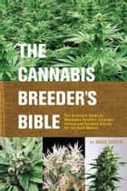 The Cannabis Breeder's Bible - The Definitive Guide to Marijuana Varieties and Creating Strains for the Seed Market eBook by Greg Green