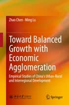 Toward Balanced Growth with Economic Agglomeration - Empirical Studies of China's Urban-Rural and Interregional Development ebook by Zhao Chen, Ming Lu