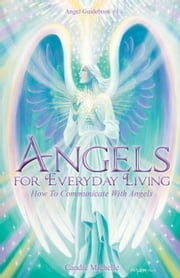 Angels for Everyday Living - How to Communicate with Angels ebook by Candie Michelle,Eva M. Sakmar-Sullivan,Arooj Ashraf,Sunny Love