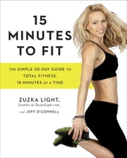 15 Minutes to Fit - The Simple 30-Day Guide to Total Fitness, 15 Minutes At A Time ebook by Zuzka Light,Jeff O'Connell