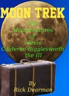 Moon Trek: The Misadventures of Alexis Calderon-Bigglesworth III ebook by