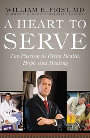 A Heart to Serve - The Passion to Bring Health, Hope, and Healing ebook by Bill Frist