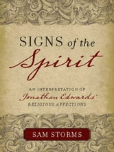 "Signs of the Spirit - An Interpretation of Jonathan Edwards's ""Religious Affections"" ebook by Sam Storms"
