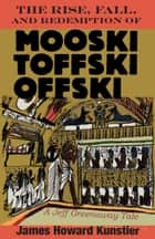 The Rise, Fall, and Redemption of Mooski Toffski Offski ebook by James Howard Kunstler