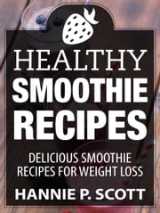 Healthy Smoothie Recipes: Delicious Smoothie Recipes for Weight Loss ebook by Hannie P. Scott