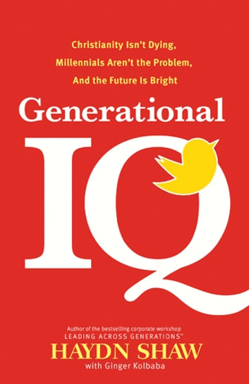 Generational IQ - Christianity Isn't Dying, Millennials Aren't the Problem, and the Future is Bright ebook by Haydn Shaw
