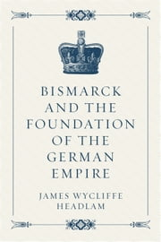 Bismarck and the Foundation of the German Empire ebook by James Wycliffe Headlam