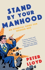 Stand By Your Manhood - An Essential Guide for Modern Men ebook by Peter Lloyd