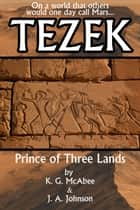 Tezek: Prince of Three Lands ebook by K.G. McAbee, J.A. Johnson