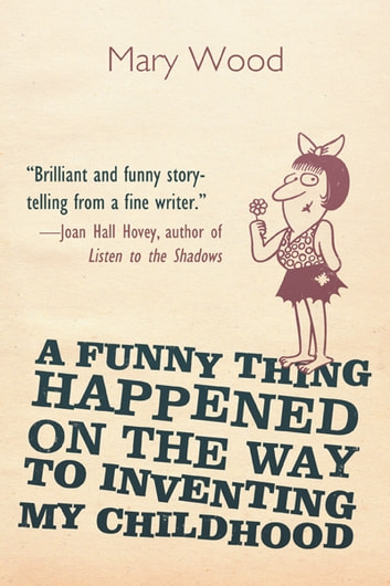 A Funny Thing Happened on the Way to Inventing My Childhood ebook by Mary Wood