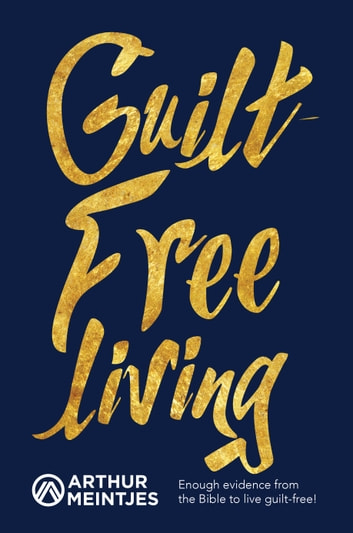 Guilt-Free Living - Enough Evidence from the Bible to Live Guilt-Free! ebook by Arthur Meintjes
