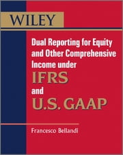 Dual Reporting for Equity and Other Comprehensive Income under IFRSs and U.S. GAAP ebook by Francesco Bellandi