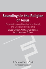 Soundings in the Religion of Jesus - Perspectives and Methods in Jewish and Christian Scholarship ebook by Bruce Chilton,Anthony LeDonne,Jacob Neusner