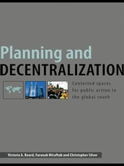 Planning and Decentralization - Contested Spaces for Public Action in the Global South ebook by Victoria A. Beard,Faranak Miraftab,Christopher Silver