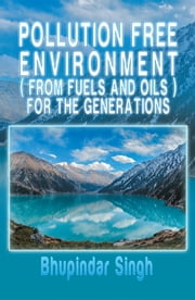 POLLUTION FREE ENVIRONMENT ( FROM FUELS AND OILS ) FOR THE GENERATIONS ebook by Bhupindar Singh