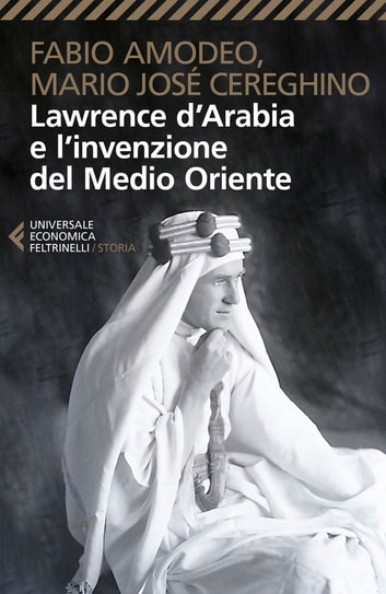 Lawrence d'Arabia e l'invenzione del Medio Oriente eBook by Fabio Amodeo,Mario José Cereghino
