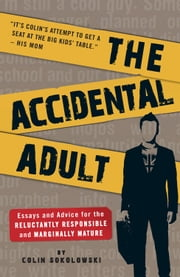 The Accidental Adult: Essays and Advice for the Reluctantly Responsible and Marginally Mature ebook by Sokolowski