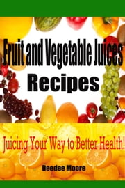 Fruit and Vegetable Juices Recipes: Juicing Your Way to Better Health! ebook by Deedee Moore